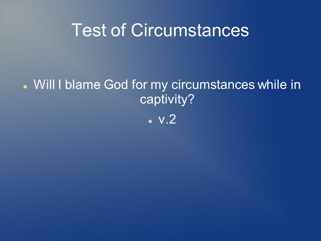 Test of Circumstances Will I blame God for my circumstances while in captivity? v.2