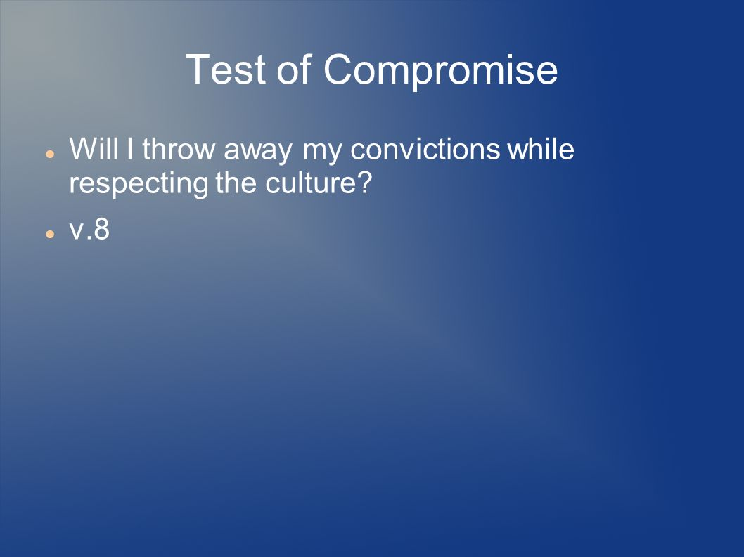 Test of Compromise Will I throw away my convictions while respecting the culture? v.8