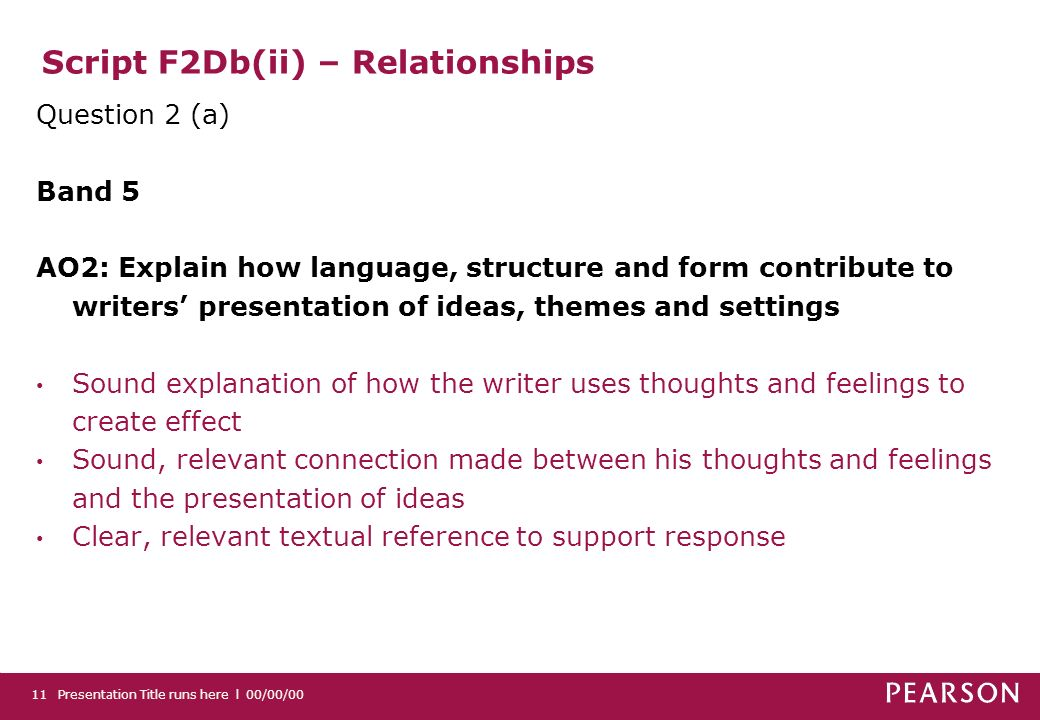 Script F2Db(ii) – Relationships Question 2 (a) Band 5 AO2: Explain how language, structure and form contribute to writers presentation of ideas, theme