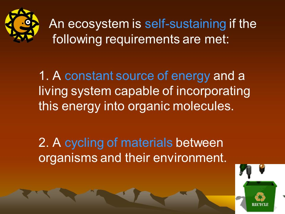 An ecosystem is self-sustaining if the following requirements are met: 1. A constant source of energy and a living system capable of incorporating thi