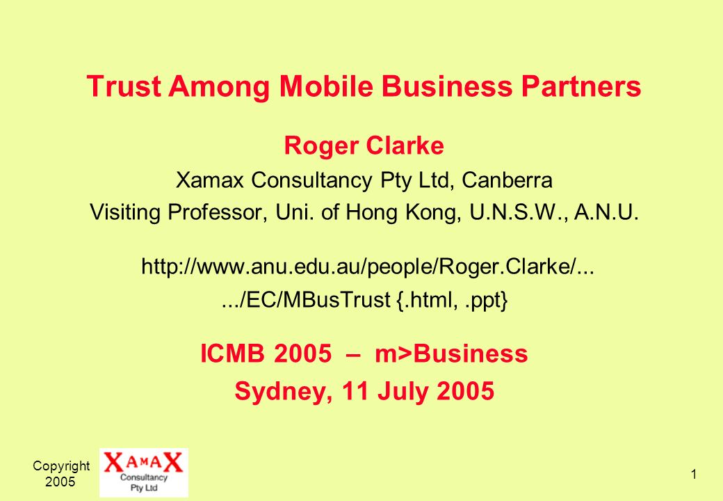 Copyright 2005 1 Trust Among Mobile Business Partners Roger Clarke Xamax Consultancy Pty Ltd, Canberra Visiting Professor, Uni.