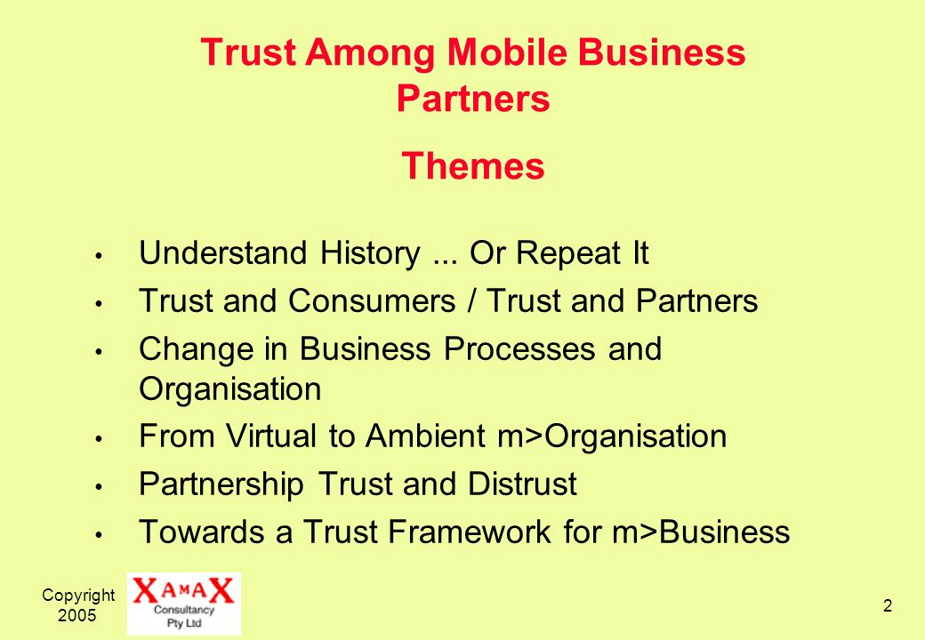 Copyright 2005 2 Trust Among Mobile Business Partners Themes Understand History... Or Repeat It Trust and Consumers / Trust and Partners Change in Bus