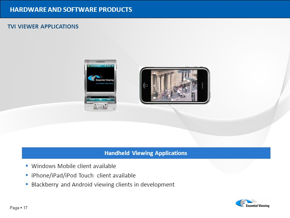 Page 17 HARDWARE AND SOFTWARE PRODUCTS Handheld Viewing Applications Windows Mobile client available iPhone/iPad/iPod Touch client available Blackberr