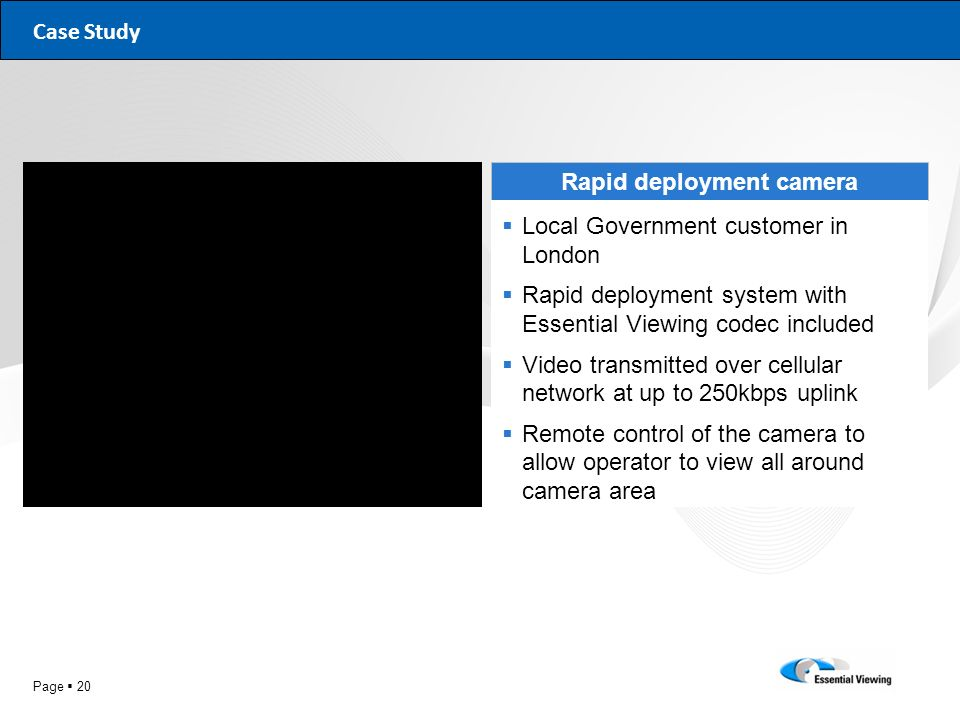 Page 20 Case Study Rapid deployment camera Local Government customer in London Rapid deployment system with Essential Viewing codec included Video tra