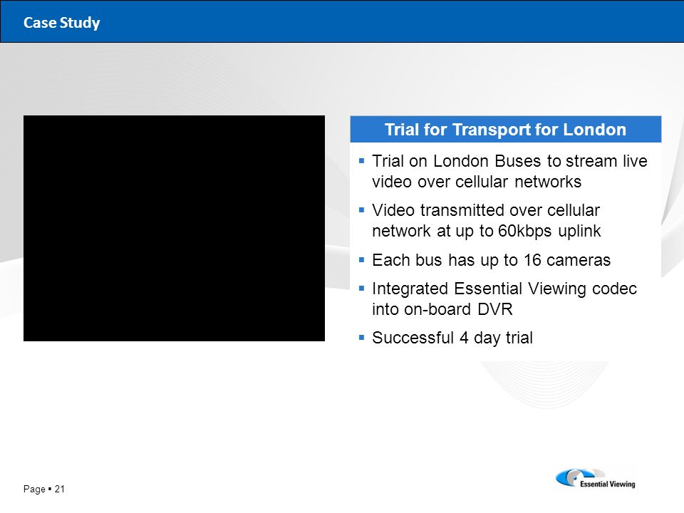 Page 21 Case Study Trial for Transport for London Trial on London Buses to stream live video over cellular networks Video transmitted over cellular ne