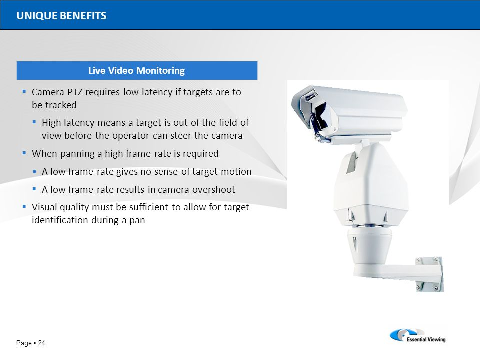 Page 24 UNIQUE BENEFITS Live Video Monitoring Camera PTZ requires low latency if targets are to be tracked High latency means a target is out of the f