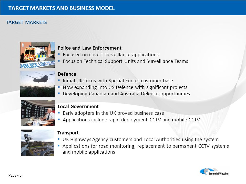 Page 5 TARGET MARKETS AND BUSINESS MODEL Police and Law Enforcement Focused on covert surveillance applications Focus on Technical Support Units and S
