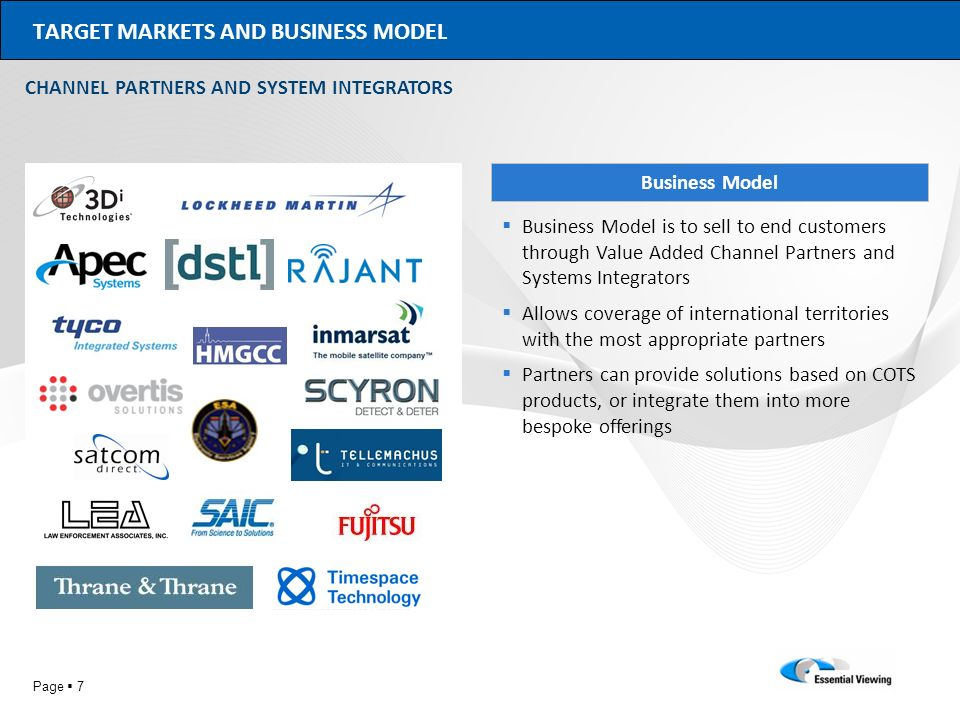 Page 7 TARGET MARKETS AND BUSINESS MODEL CHANNEL PARTNERS AND SYSTEM INTEGRATORS Business Model Business Model is to sell to end customers through Val