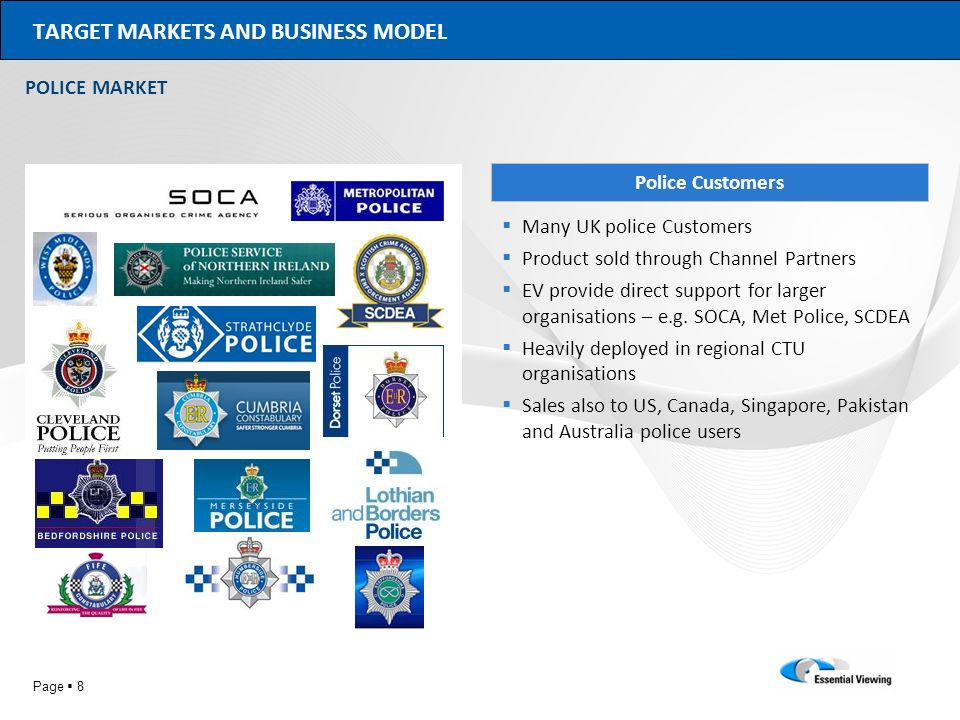 Page 8 TARGET MARKETS AND BUSINESS MODEL POLICE MARKET Police Customers Many UK police Customers Product sold through Channel Partners EV provide dire