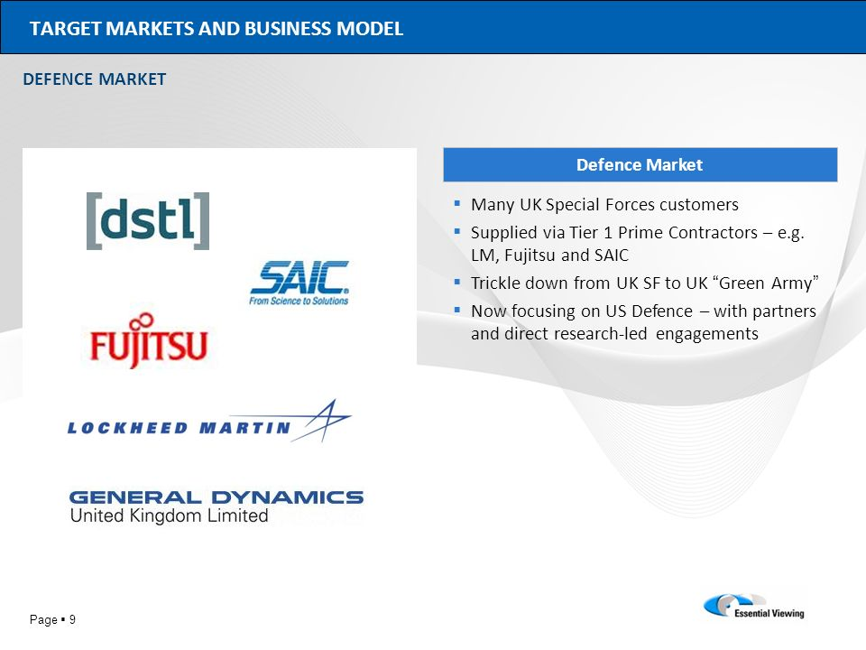 Page 9 TARGET MARKETS AND BUSINESS MODEL DEFENCE MARKET Defence Market Many UK Special Forces customers Supplied via Tier 1 Prime Contractors – e.g. L