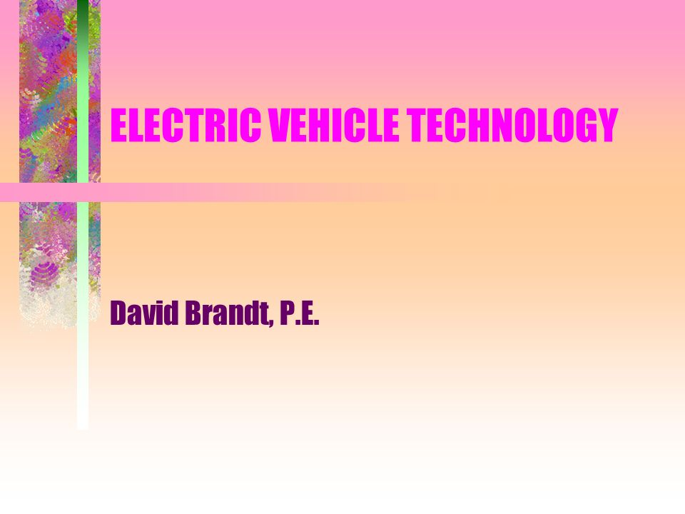 ELECTRIC VEHICLE TECHNOLOGY David Brandt, P.E.