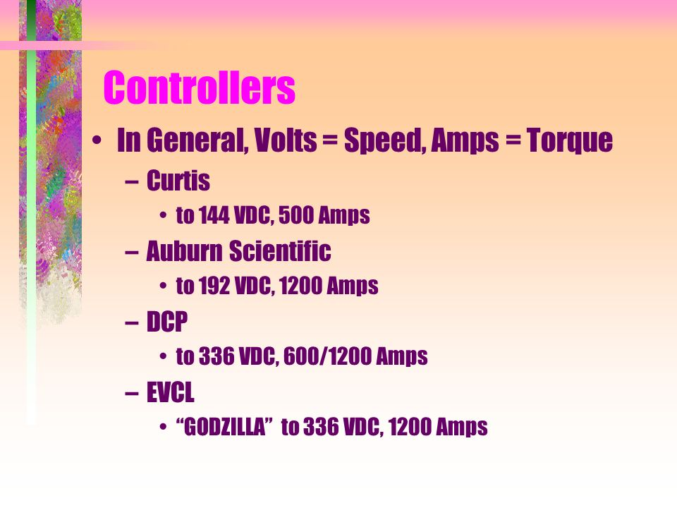 Controllers In General, Volts = Speed, Amps = Torque –Curtis to 144 VDC, 500 Amps –Auburn Scientific to 192 VDC, 1200 Amps –DCP to 336 VDC, 600/1200 Amps –EVCL GODZILLA to 336 VDC, 1200 Amps