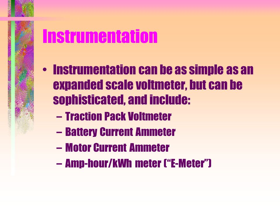 Instrumentation Instrumentation can be as simple as an expanded scale voltmeter, but can be sophisticated, and include: –Traction Pack Voltmeter –Battery Current Ammeter –Motor Current Ammeter –Amp-hour/kWh meter (E-Meter)