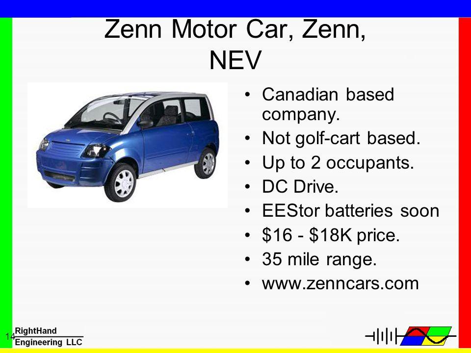 14 Zenn Motor Car, Zenn, NEV Canadian based company. Not golf-cart based. Up to 2 occupants. DC Drive. EEStor batteries soon $16 - $18K price. 35 mile