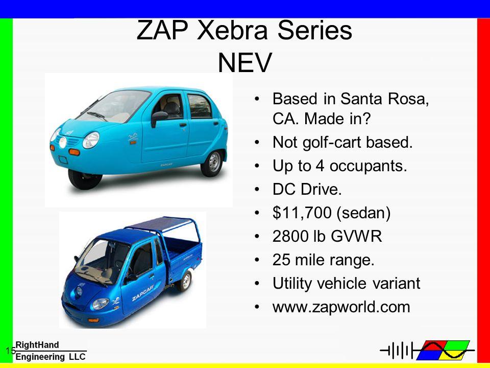 15 ZAP Xebra Series NEV Based in Santa Rosa, CA. Made in? Not golf-cart based. Up to 4 occupants. DC Drive. $11,700 (sedan) 2800 lb GVWR 25 mile range