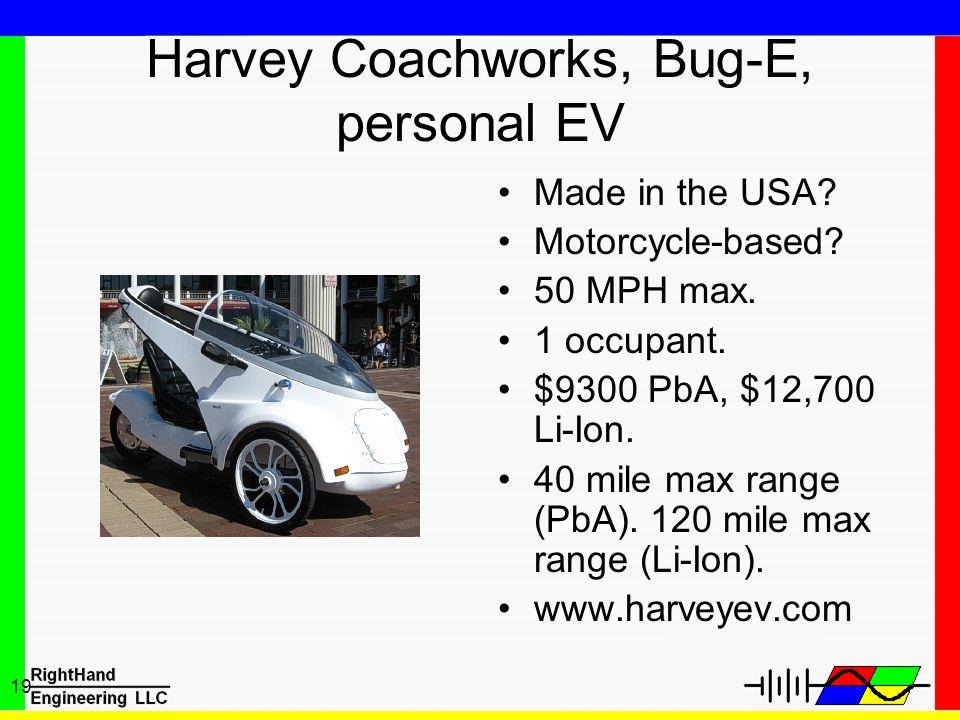 19 Harvey Coachworks, Bug-E, personal EV Made in the USA? Motorcycle-based? 50 MPH max. 1 occupant. $9300 PbA, $12,700 Li-Ion. 40 mile max range (PbA)