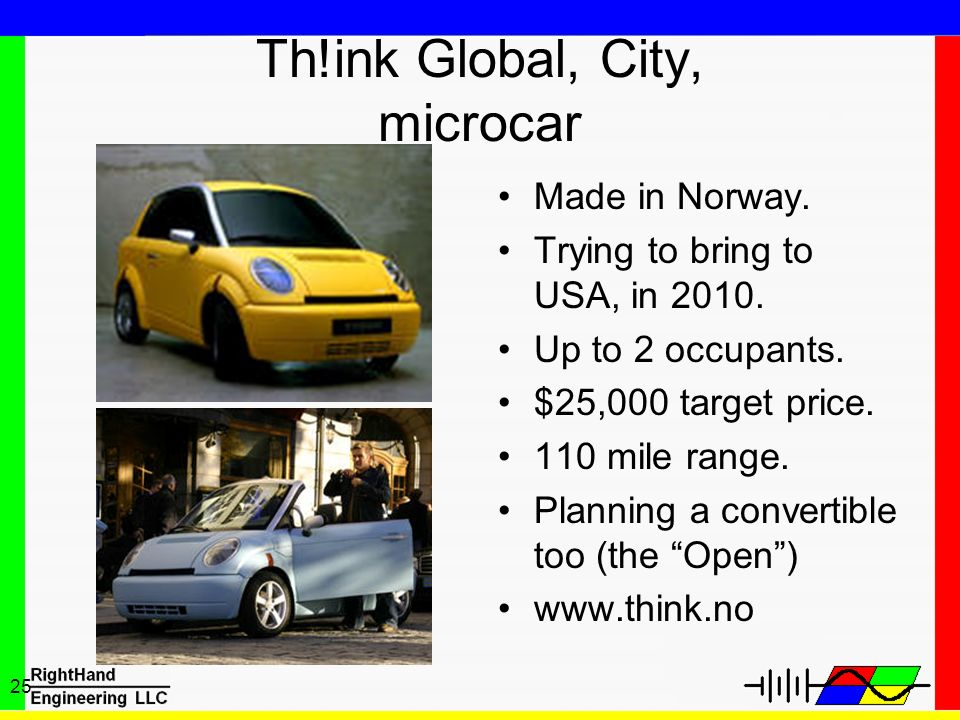 25 Th!ink Global, City, microcar Made in Norway. Trying to bring to USA, in 2010. Up to 2 occupants. $25,000 target price. 110 mile range. Planning a