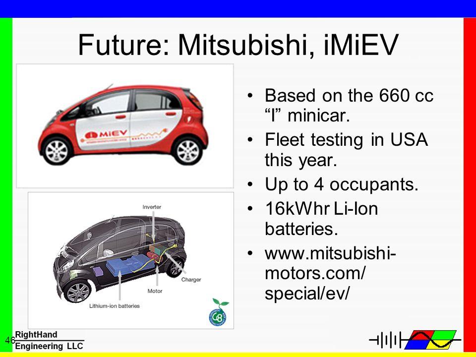46 Future: Mitsubishi, iMiEV Based on the 660 cc I minicar. Fleet testing in USA this year. Up to 4 occupants. 16kWhr Li-Ion batteries. www.mitsubishi