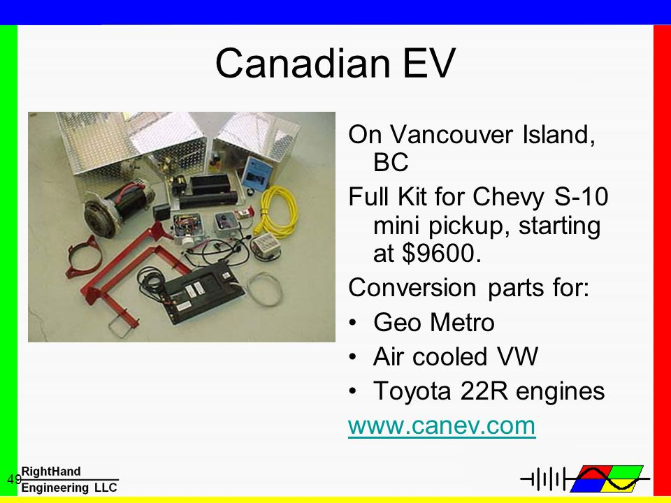 49 Canadian EV On Vancouver Island, BC Full Kit for Chevy S-10 mini pickup, starting at $9600. Conversion parts for: Geo Metro Air cooled VW Toyota 22