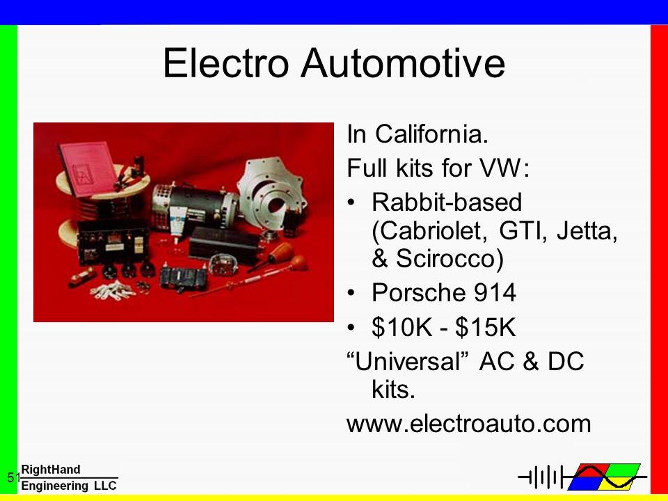 51 Electro Automotive In California. Full kits for VW: Rabbit-based (Cabriolet, GTI, Jetta, & Scirocco) Porsche 914 $10K - $15K Universal AC & DC kits