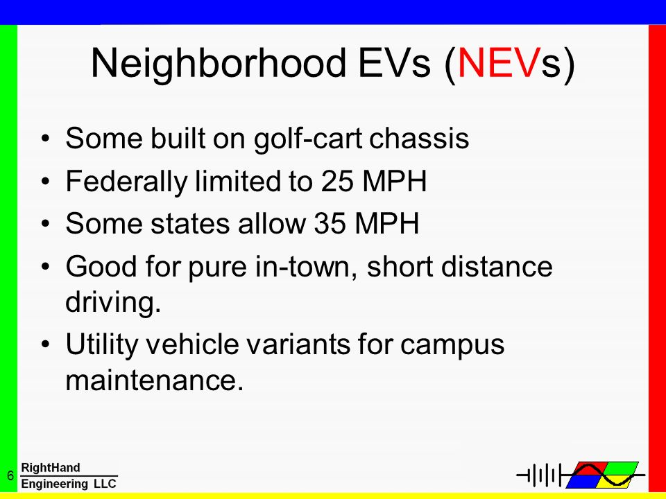 6 Neighborhood EVs (NEVs) Some built on golf-cart chassis Federally limited to 25 MPH Some states allow 35 MPH Good for pure in-town, short distance d