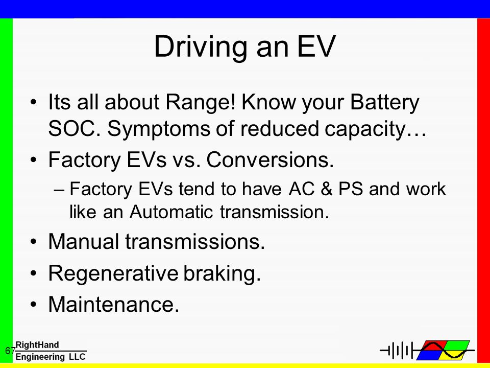 67 Driving an EV Its all about Range! Know your Battery SOC. Symptoms of reduced capacity… Factory EVs vs. Conversions. –Factory EVs tend to have AC &