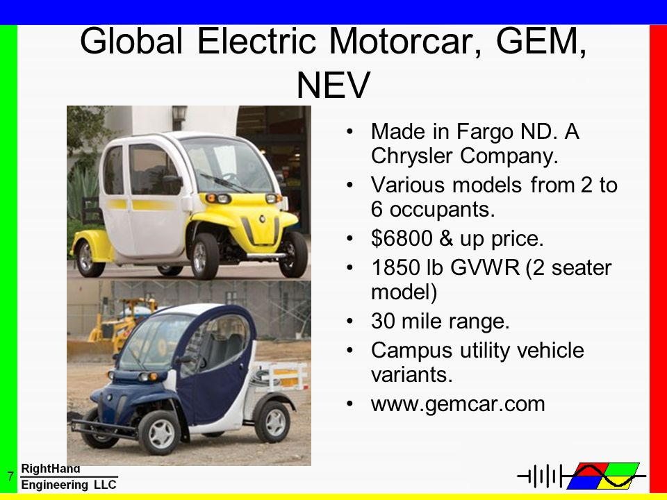 7 Global Electric Motorcar, GEM, NEV Made in Fargo ND. A Chrysler Company. Various models from 2 to 6 occupants. $6800 & up price. 1850 lb GVWR (2 sea