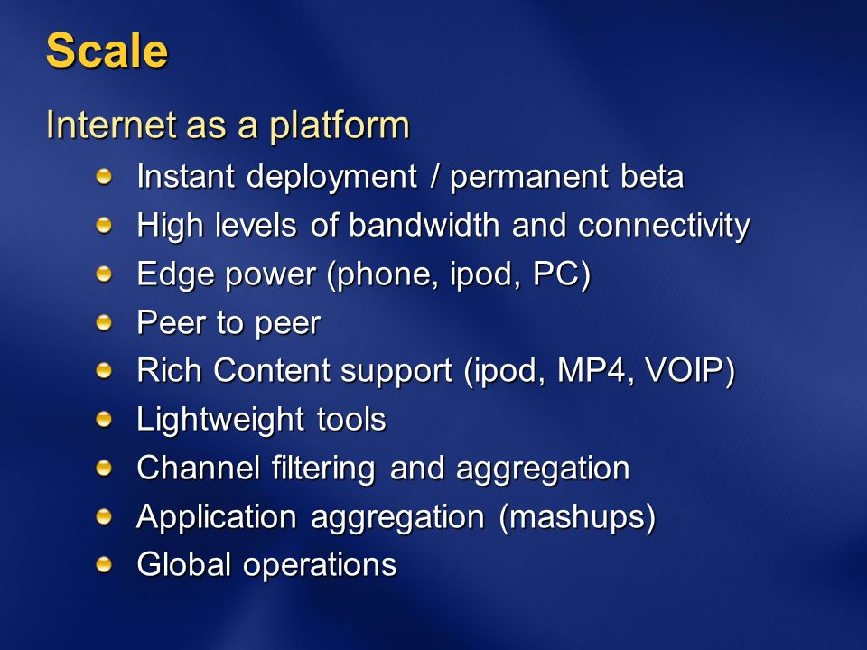 Scale Internet as a platform Instant deployment / permanent beta High levels of bandwidth and connectivity Edge power (phone, ipod, PC) Peer to peer Rich Content support (ipod, MP4, VOIP) Lightweight tools Channel filtering and aggregation Application aggregation (mashups) Global operations