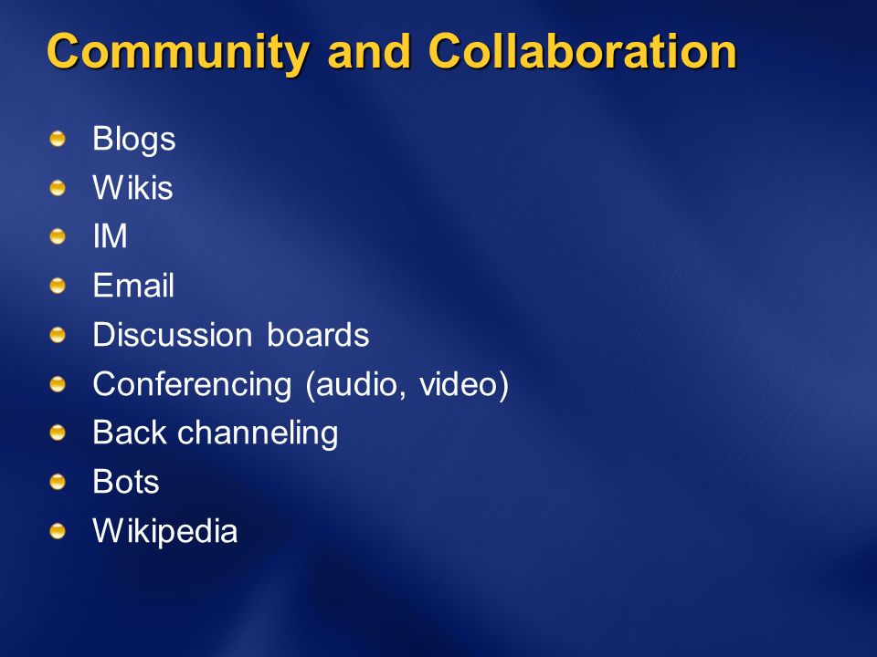 Community and Collaboration Blogs Wikis IM Email Discussion boards Conferencing (audio, video) Back channeling Bots Wikipedia