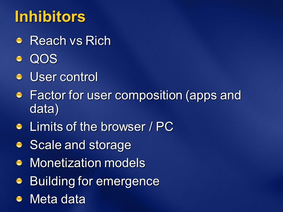 Inhibitors Reach vs Rich QOS User control Factor for user composition (apps and data) Limits of the browser / PC Scale and storage Monetization models Building for emergence Meta data