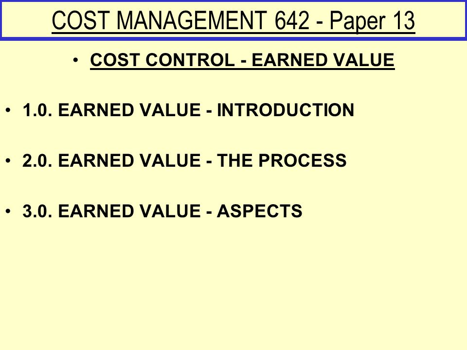 COST MANAGEMENT 642 - Paper 13 COST CONTROL - EARNED VALUE 1.0. EARNED VALUE - INTRODUCTION 2.0. EARNED VALUE - THE PROCESS 3.0. EARNED VALUE - ASPECT