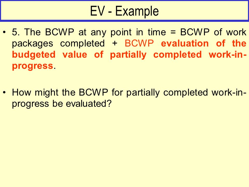 EV - Example 5. The BCWP at any point in time = BCWP of work packages completed + BCWP evaluation of the budgeted value of partially completed work-in