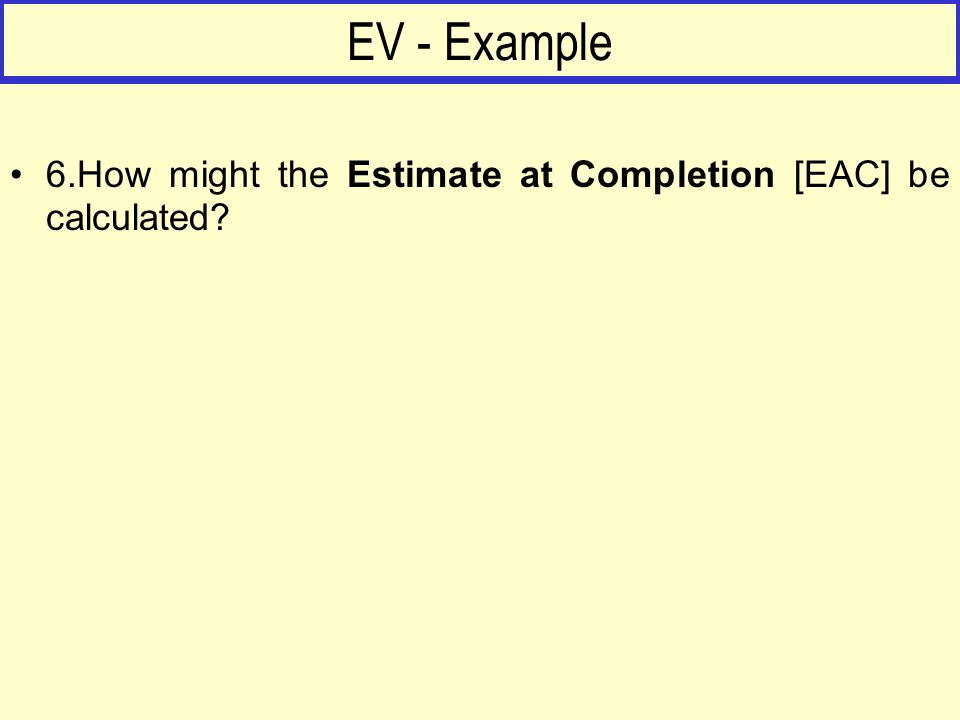 EV - Example 6.How might the Estimate at Completion [EAC] be calculated?