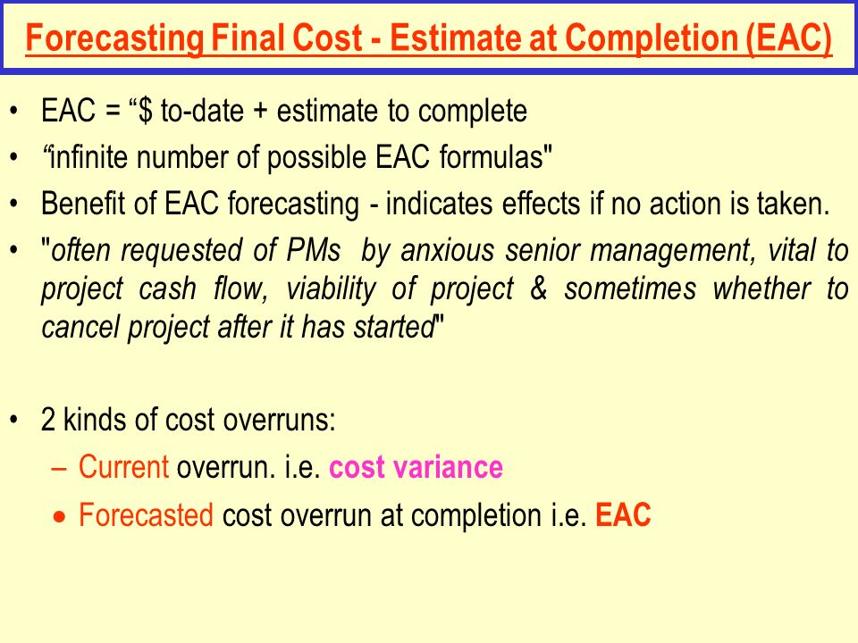 Forecasting Final Cost - Estimate at Completion (EAC) EAC = $ to-date + estimate to complete infinite number of possible EAC formulas