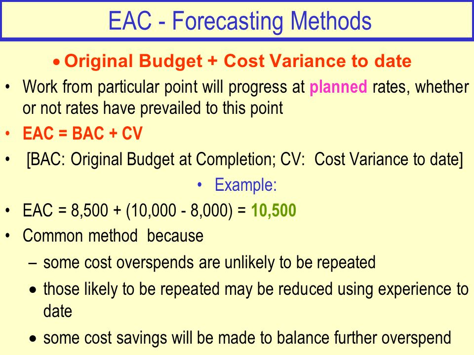 EAC - Forecasting Methods Original Budget + Cost Variance to date Work from particular point will progress at planned rates, whether or not rates have