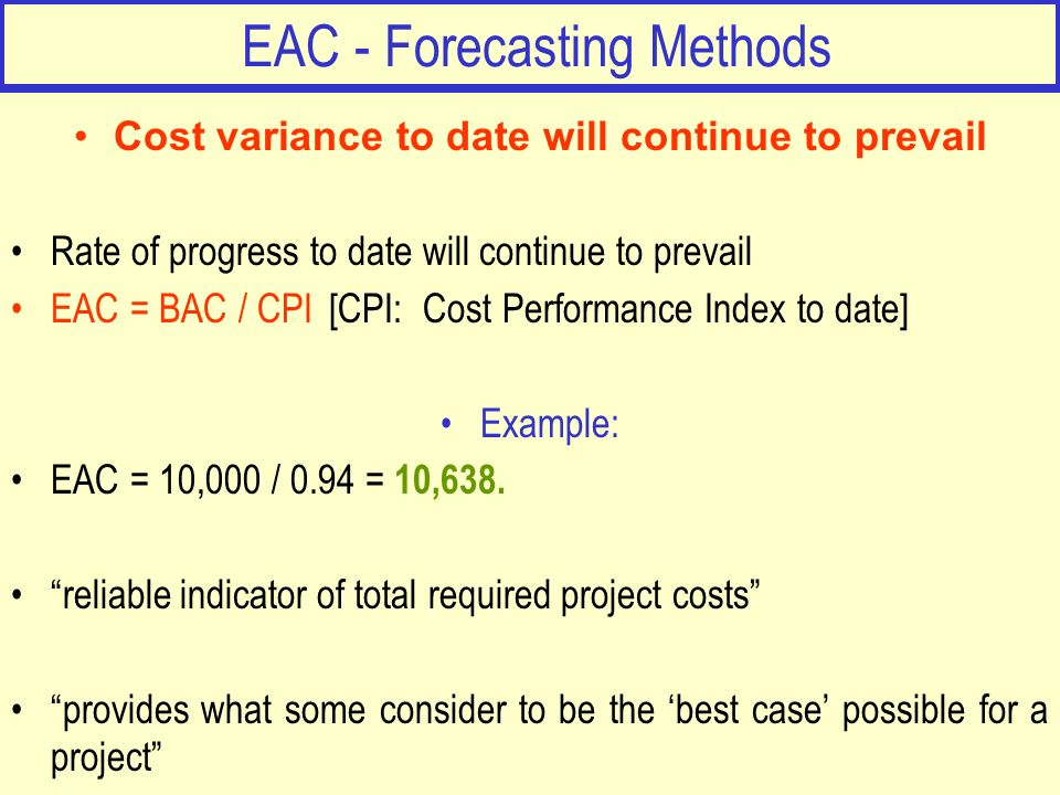 EAC - Forecasting Methods Cost variance to date will continue to prevail Rate of progress to date will continue to prevail EAC = BAC / CPI [CPI: Cost