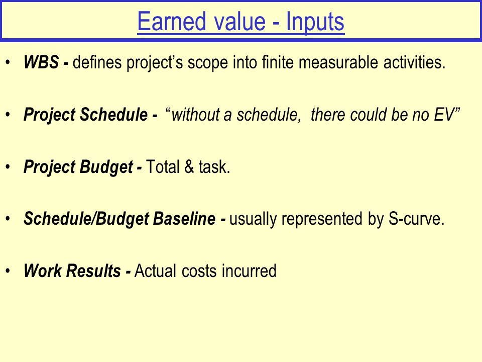 Earned value - Inputs WBS - defines projects scope into finite measurable activities. Project Schedule - without a schedule, there could be no EV Proj