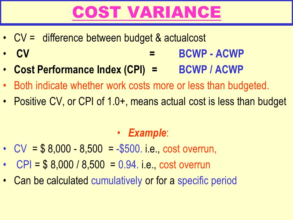 COST VARIANCE CV = difference between budget & actualcost CV = BCWP - ACWP Cost Performance Index (CPI) = BCWP / ACWP Both indicate whether work costs