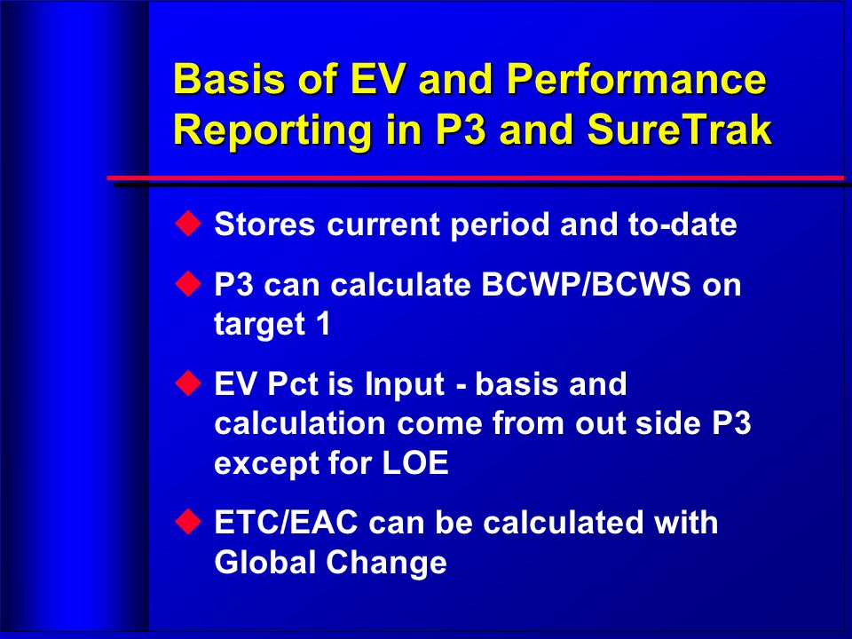 Basis of EV and Performance Reporting in P3 and SureTrak Stores current period and to-date P3 can calculate BCWP/BCWS on target 1 EV Pct is Input - ba