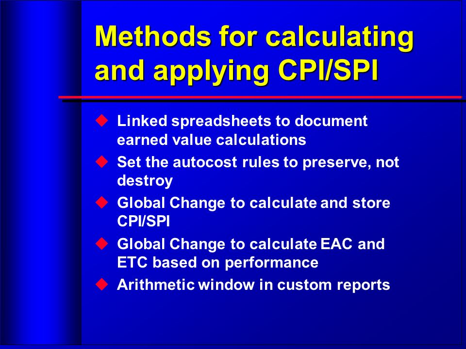 Methods for calculating and applying CPI/SPI Linked spreadsheets to document earned value calculations Set the autocost rules to preserve, not destroy