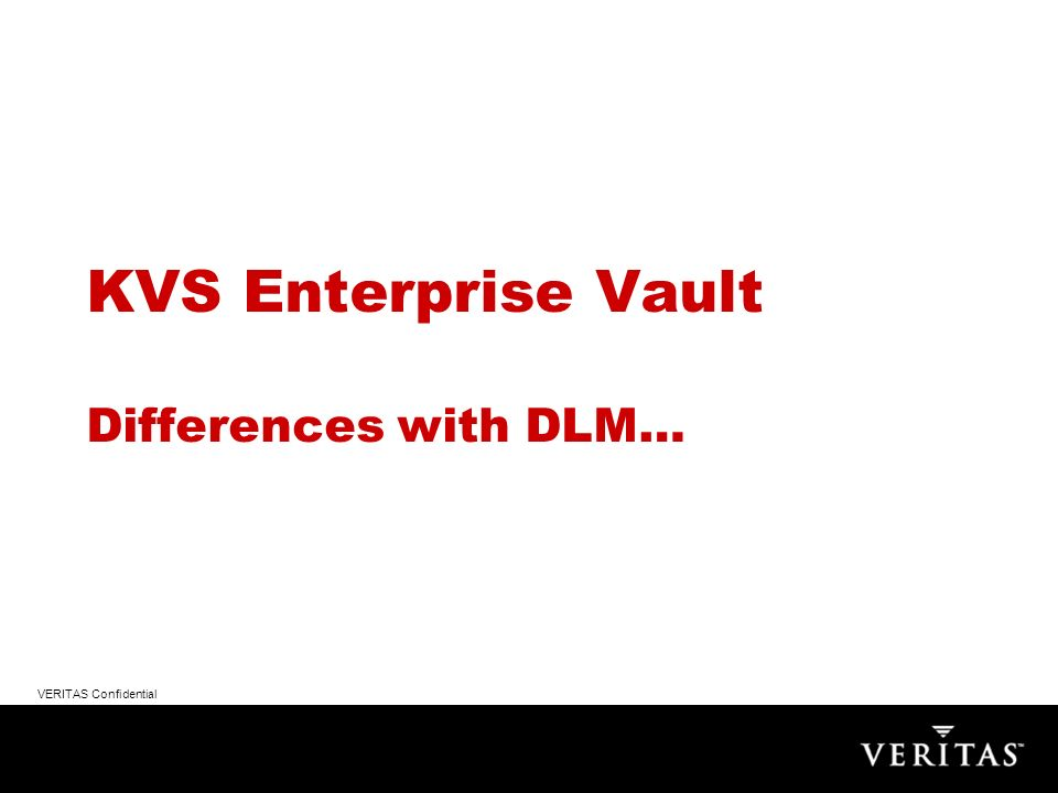 VERITAS Confidential KVS Enterprise Vault Differences with DLM…