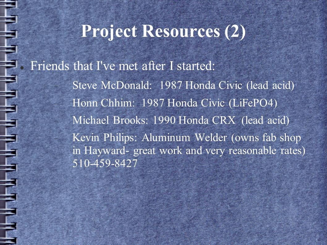 Project Resources (2) Friends that I ve met after I started: Steve McDonald: 1987 Honda Civic (lead acid) Honn Chhim: 1987 Honda Civic (LiFePO4) Michael Brooks: 1990 Honda CRX (lead acid) Kevin Philips: Aluminum Welder (owns fab shop in Hayward- great work and very reasonable rates) 510-459-8427