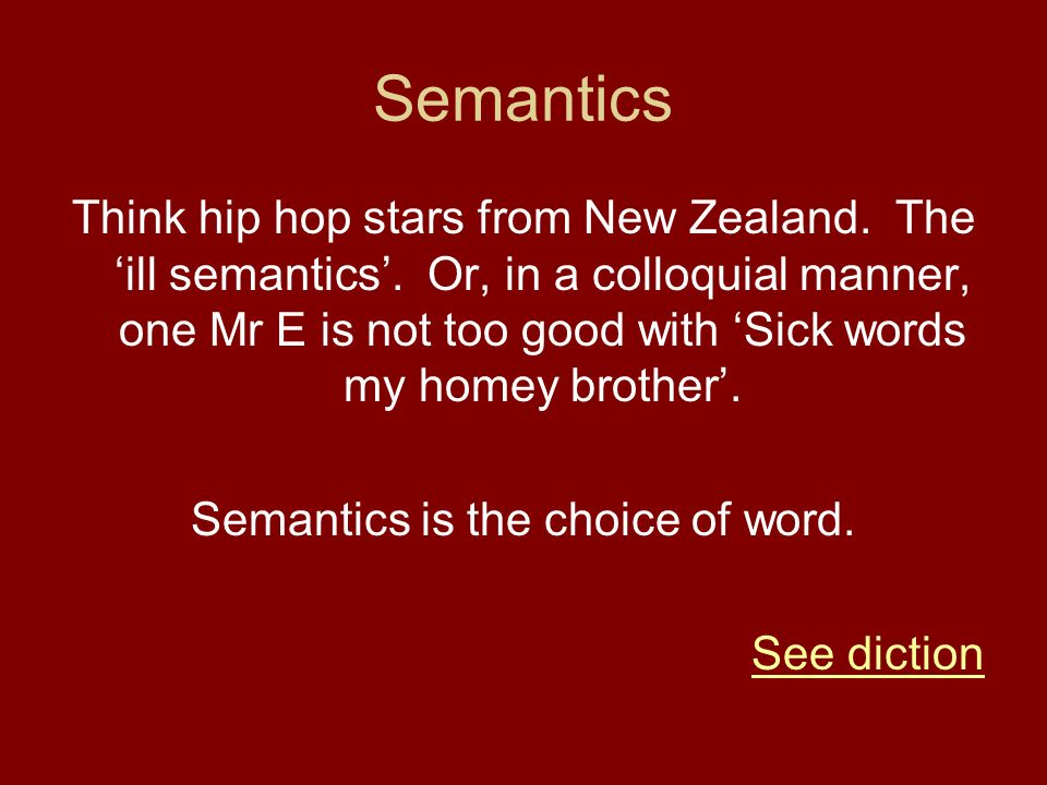 Semantics Think hip hop stars from New Zealand. The ill semantics. Or, in a colloquial manner, one Mr E is not too good with Sick words my homey broth