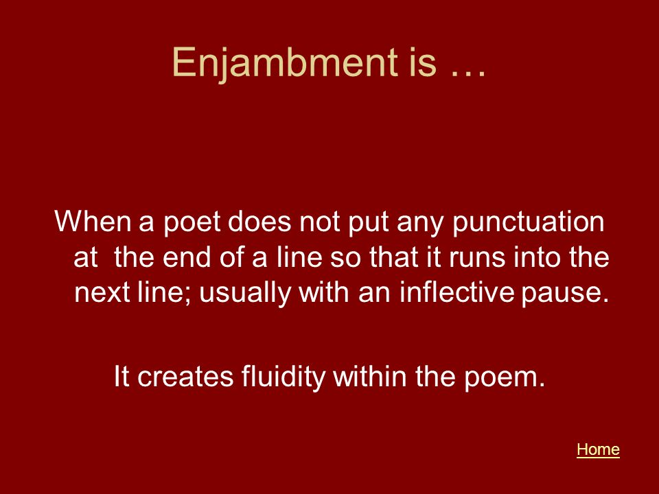 Enjambment is … When a poet does not put any punctuation at the end of a line so that it runs into the next line; usually with an inflective pause. It