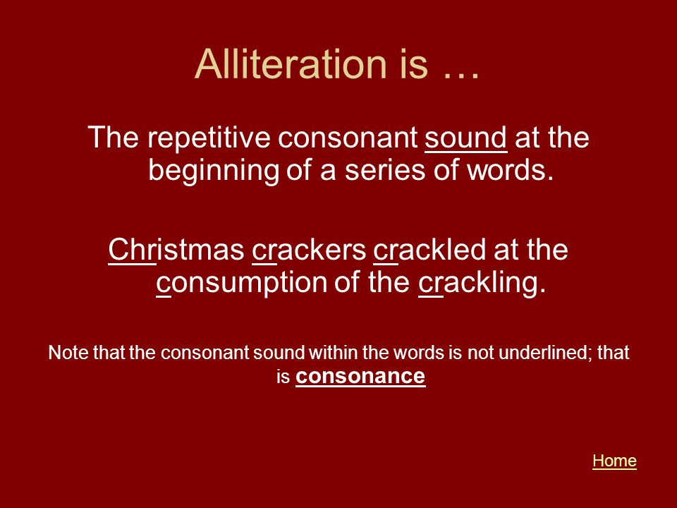 Alliteration is … The repetitive consonant sound at the beginning of a series of words. Christmas crackers crackled at the consumption of the cracklin