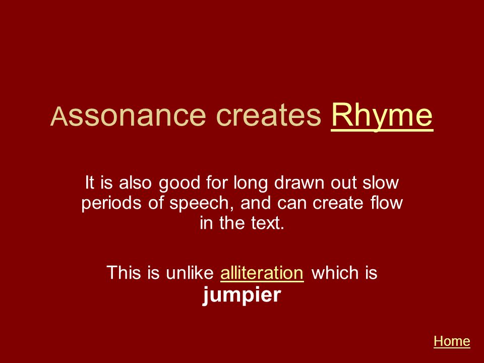 A ssonance creates RhymeRhyme It is also good for long drawn out slow periods of speech, and can create flow in the text. This is unlike alliteration