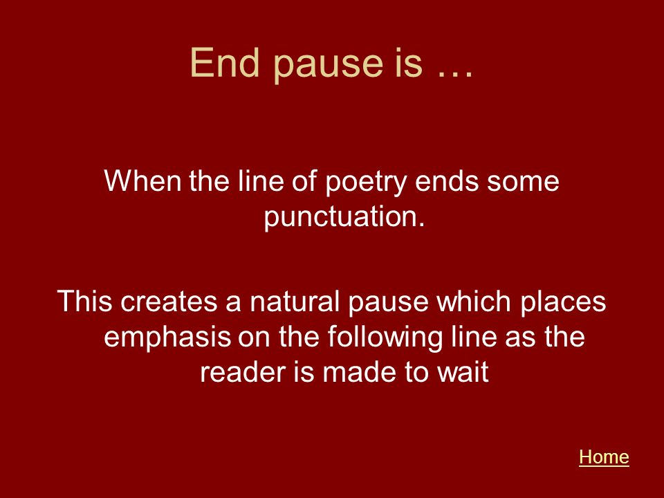 End pause is … When the line of poetry ends some punctuation. This creates a natural pause which places emphasis on the following line as the reader i