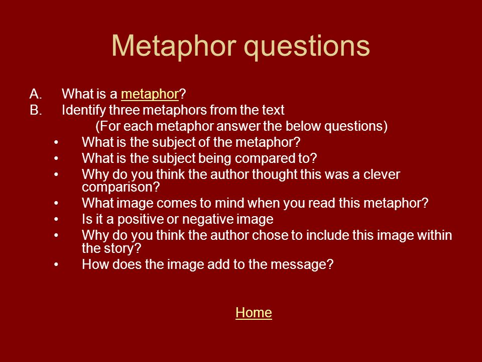 Metaphor questions A.What is a metaphor?metaphor B.Identify three metaphors from the text (For each metaphor answer the below questions) What is the s