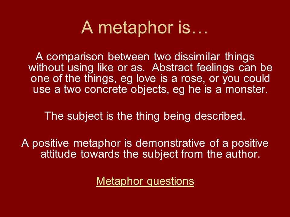 A metaphor is… A comparison between two dissimilar things without using like or as. Abstract feelings can be one of the things, eg love is a rose, or
