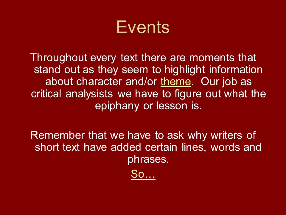 Events Throughout every text there are moments that stand out as they seem to highlight information about character and/or theme. Our job as critical